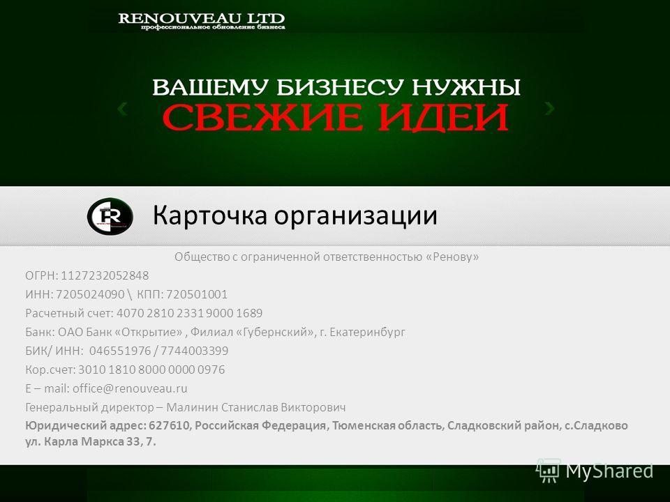 Общество с ограниченной ответственностью «Ренову» ОГРН: 1127232052848 ИНН: 7205024090 \ КПП: 720501001 Расчетный счет: 4070 2810 2331 9000 1689 Банк: ОАО Банк «Открытие», Филиал «Губернский», г. Екатеринбург БИК/ ИНН: 046551976 / 7744003399 Кор.счет: