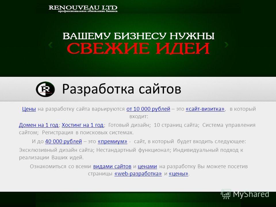 Цены Цены на разработку сайта варьируются от 10 000 рублей – это «сайт-визитка», в который входит:от 10 000 рублей«сайт-визитка» Домен на 1 год Домен на 1 год; Хостинг на 1 год; Готовый дизайн; 10 страниц сайта; Система управления сайтом; Регистрация