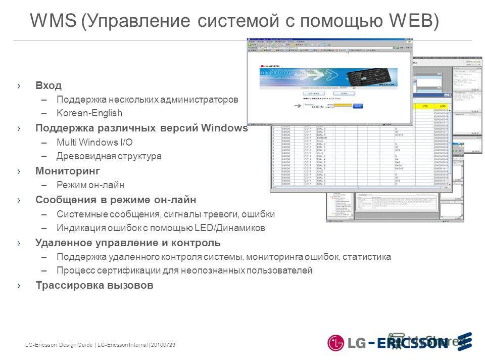 LG-Ericsson Design Guide | LG-Ericsson Internal | 20100729 WMS (Управление системой с помощью WEB) Вход –Поддержка нескольких администраторов –Korean-English Поддержка различных версий Windows –Multi Windows I/O –Древовидная структура Мониторинг –Реж