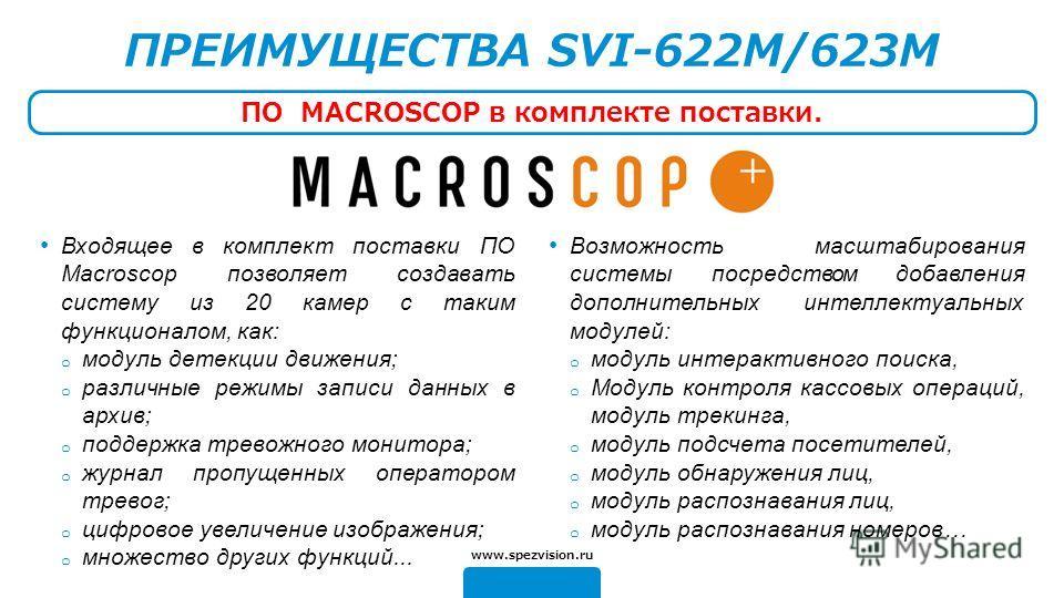 Входящее в комплект поставки ПО Macroscop позволяет создавать систему из 20 камер с таким функционалом, как: o модуль детекции движения; o различные режимы записи данных в архив; o поддержка тревожного монитора; o журнал пропущенных оператором тревог