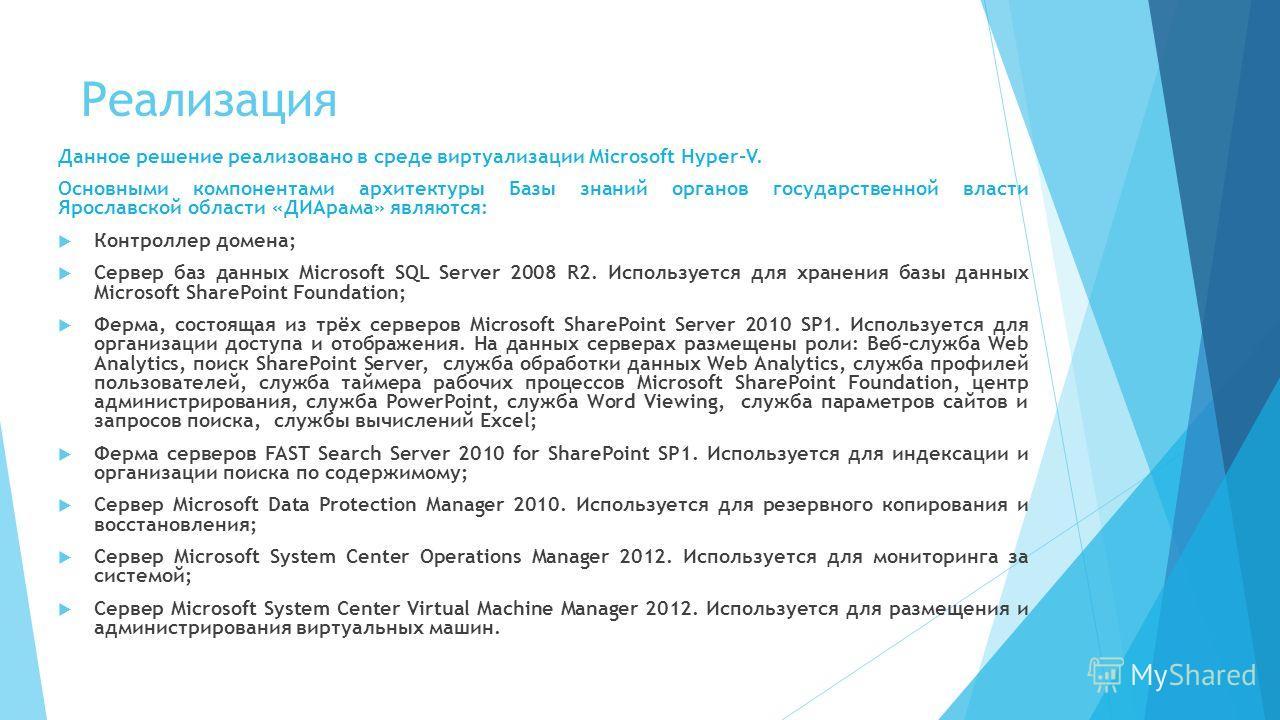Реализация Данное решение реализовано в среде виртуализации Microsoft Hyper-V. Основными компонентами архитектуры Базы знаний органов государственной власти Ярославской области «ДИАрама» являются: Контроллер домена; Сервер баз данных Microsoft SQL Se