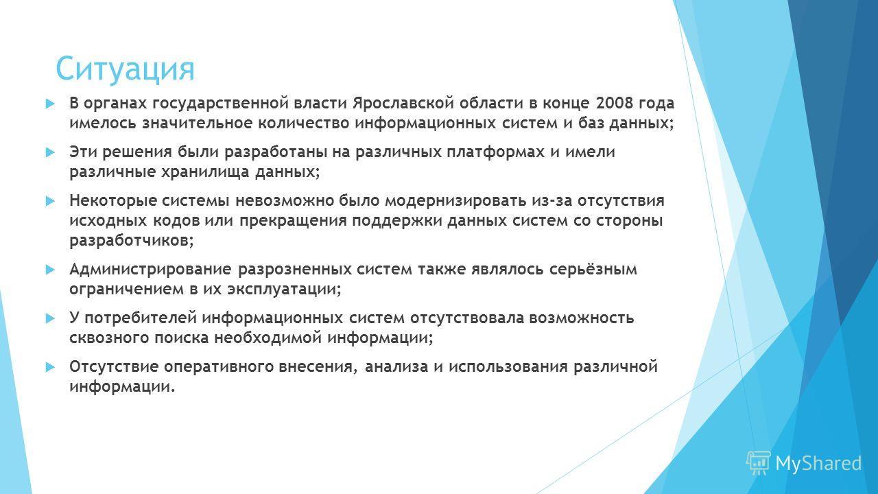Ситуация В органах государственной власти Ярославской области в конце 2008 года имелось значительное количество информационных систем и баз данных; Эти решения были разработаны на различных платформах и имели различные хранилища данных; Некоторые сис