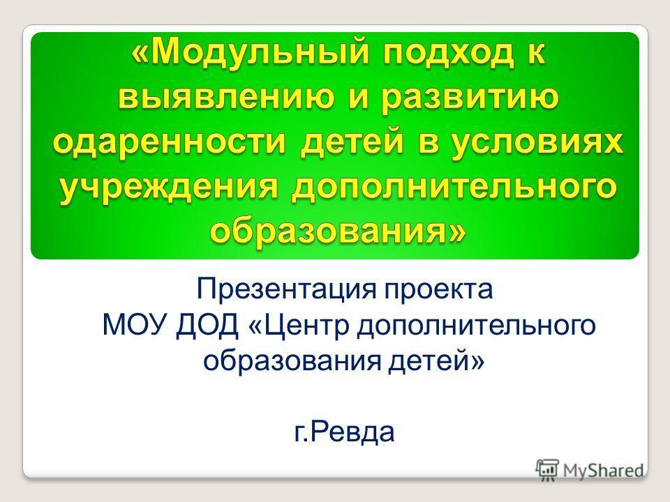 Презентация проекта МОУ ДОД «Центр дополнительного образования детей» г.Ревда