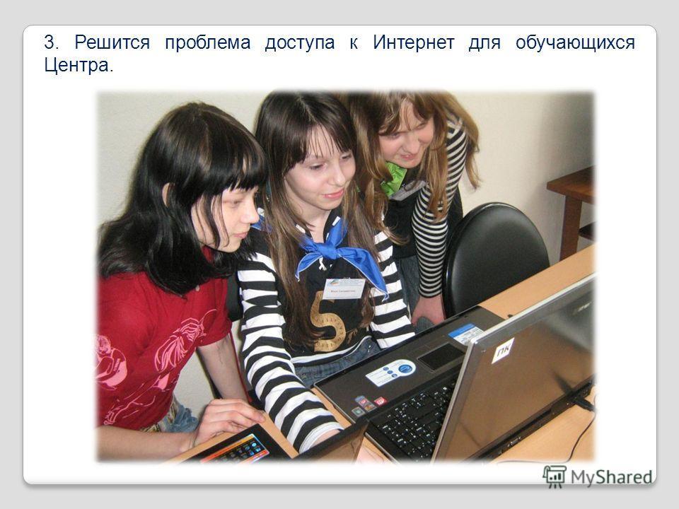 3. Решится проблема доступа к Интернет для обучающихся Центра.