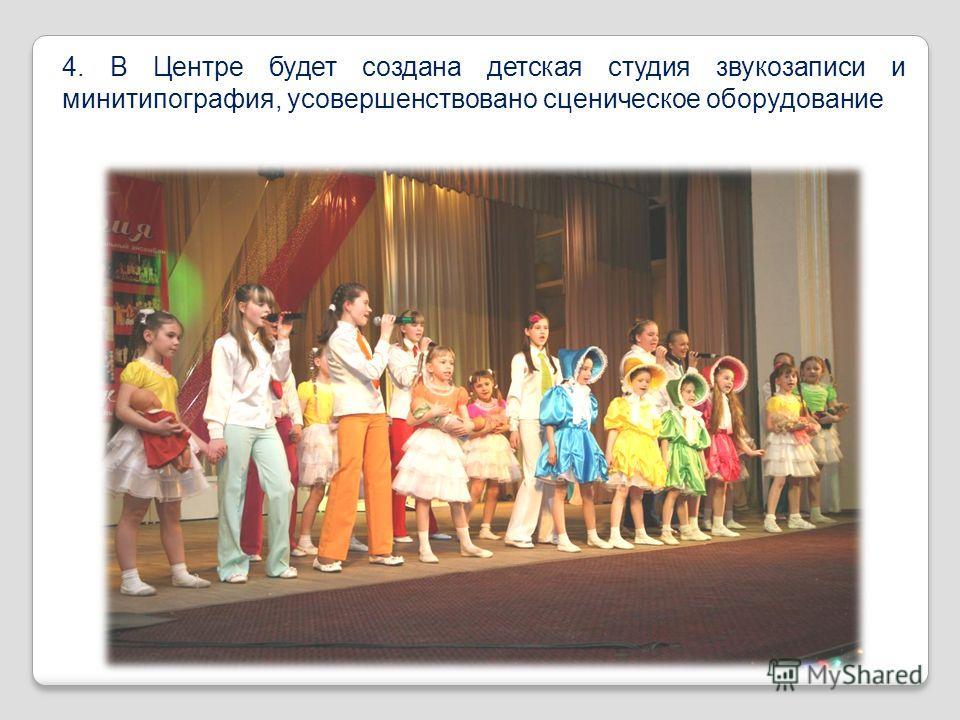 4. В Центре будет создана детская студия звукозаписи и минитипография, усовершенствовано сценическое оборудование