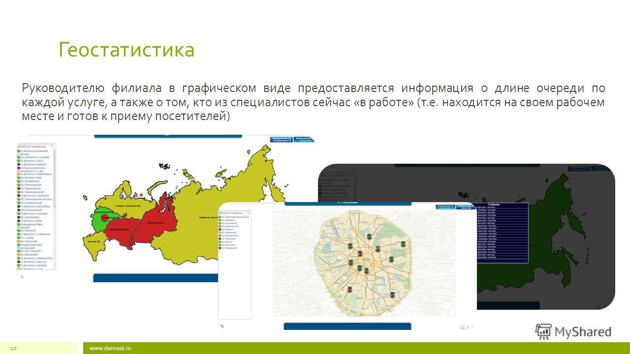 www.damask.ru10 Геостатистика Руководителю филиала в графическом виде предоставляется информация о длине очереди по каждой услуге, а также о том, кто из специалистов сейчас «в работе» (т.е. находится на своем рабочем месте и готов к приему посетителе