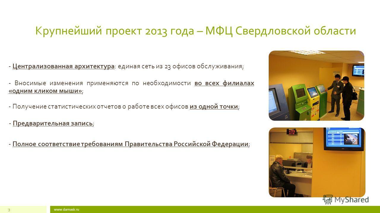 Крупнейший проект 2013 года – МФЦ Свердловской области www.damask.ru3 - Централизованная архитектура: единая сеть из 23 офисов обслуживания; - Вносимые изменения применяются по необходимости во всех филиалах «одним кликом мыши»; - Получение статистич