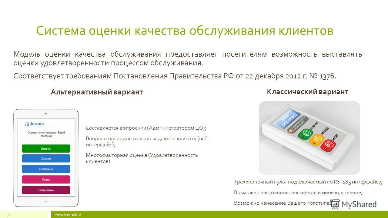 Система оценки качества обслуживания клиентов www.damask.ru7 Альтернативный вариант Составляется вопросник (Администратором ЦО); Вопросы последовательно задаются клиенту (веб- интерфейс); Многофакторная оценка (Удовлетворенность клиентов). Классическ