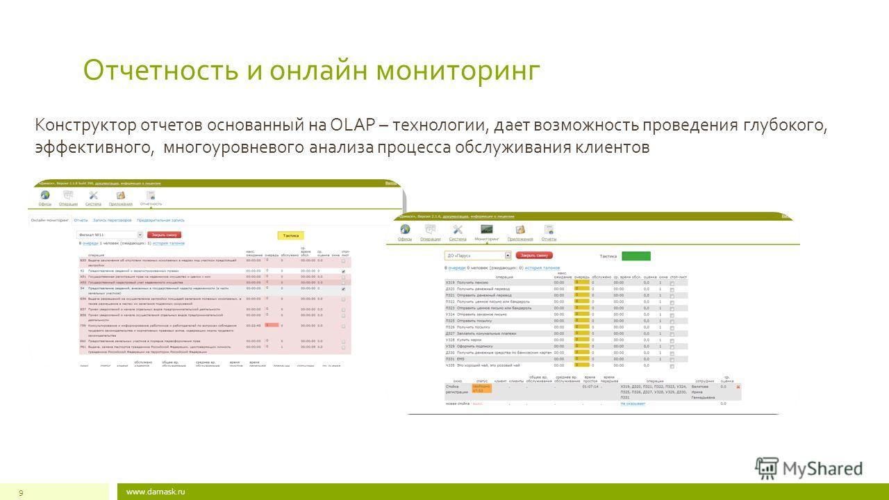 www.damask.ru9 Отчетность и онлайн мониторинг Конструктор отчетов основанный на OLAP – технологии, дает возможность проведения глубокого, эффективного, многоуровневого анализа процесса обслуживания клиентов