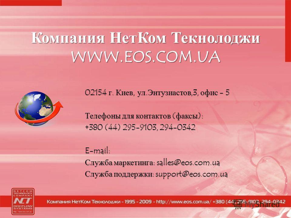 Компания Нет Ком Текнолоджи WWW.EOS.COM.UA 02154 г. Киев, ул.Энтузиастов,3, офис - 5 Телефоны для контактов (факсы): +380 (44) 295-9103, 294-0342 E-mail: Служба маркетинга: salles@eos.com.ua Служба поддержки: support@eos.com.ua