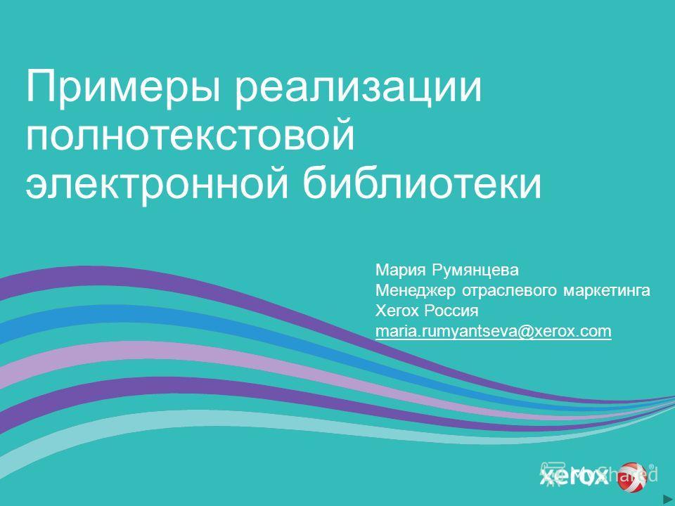 Примеры реализации полнотекстовой электронной библиотеки Мария Румянцева Менеджер отраслевого маркетинга Xerox Россия maria.rumyantseva@xerox.com