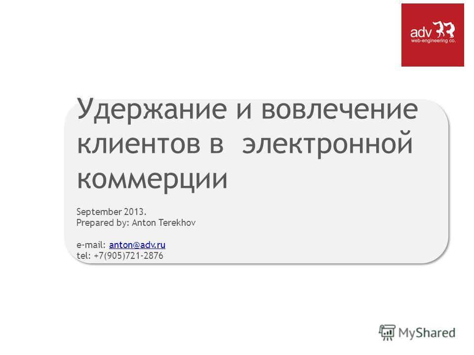 Удержание и вовлечение клиентов в электронной коммерции September 2013. Prepared by: Anton Terekhov e-mail: anton@adv.ru tel: +7(905)721-2876anton@adv.ru Удержание и вовлечение клиентов в электронной коммерции September 2013. Prepared by: Anton Terek