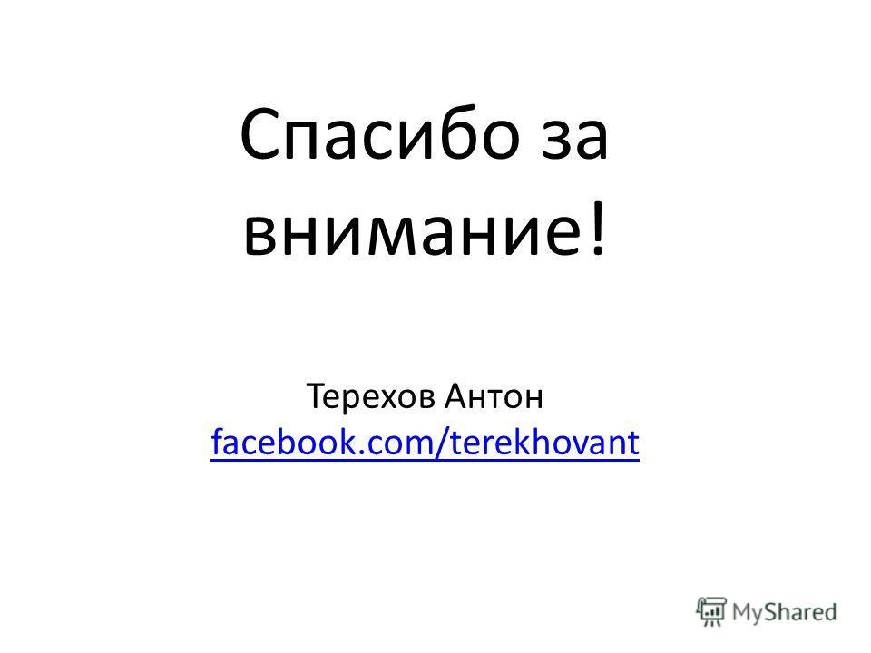 Спасибо за внимание! Терехов Антон facebook.com/terekhovant