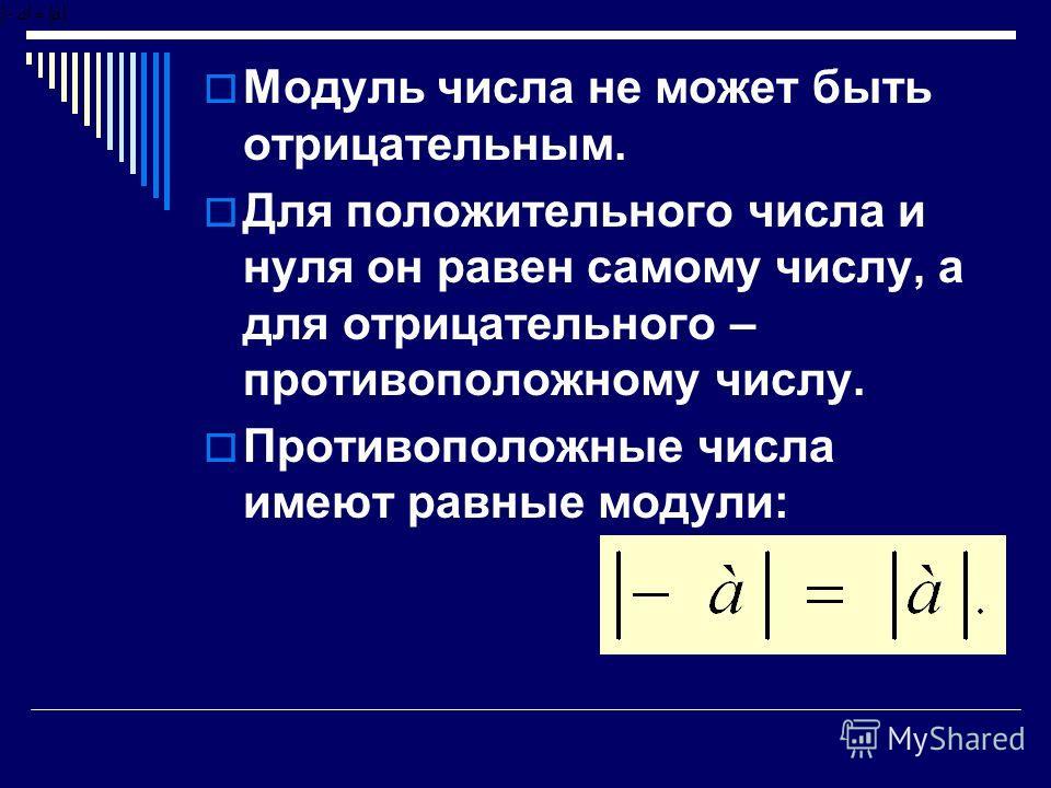Модуль числа не может быть отрицательным. Для положительного числа и нуля он равен самому числу, а для отрицательного – противоположному числу. Противоположные числа имеют равные модули: