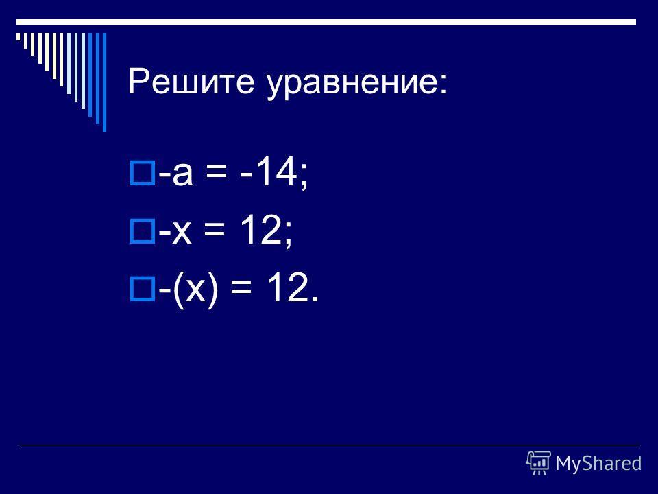 Решите уравнение: -а = -14; -х = 12; -(х) = 12.