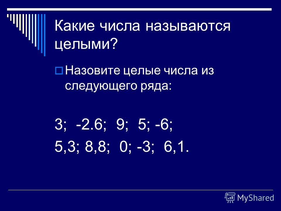 Какие числа называются целыми? Назовите целые числа из следующего ряда: 3; -2.6; 9; 5; -6; 5,3; 8,8; 0; -3; 6,1.