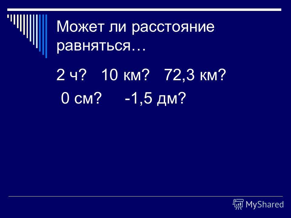 Может ли расстояние равняться… 2 ч? 10 км? 72,3 км? 0 см? -1,5 дм?