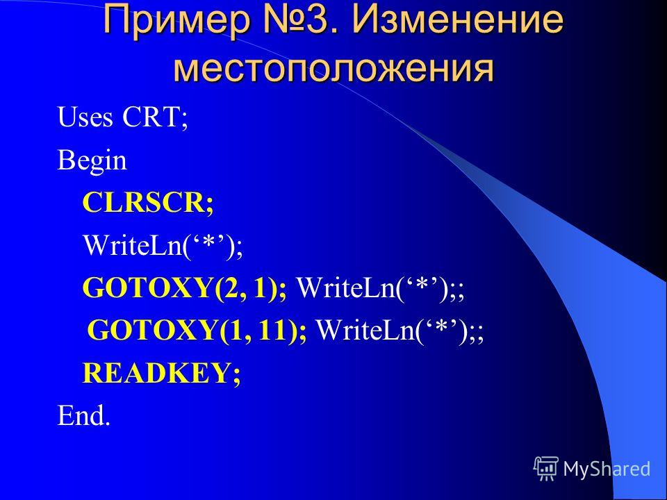 Пример 3. Изменение местоположения Uses CRT; Begin CLRSCR; WriteLn(*); GOTOXY(2, 1); WriteLn(*);; GOTOXY(1, 11); WriteLn(*);; READKEY; End.