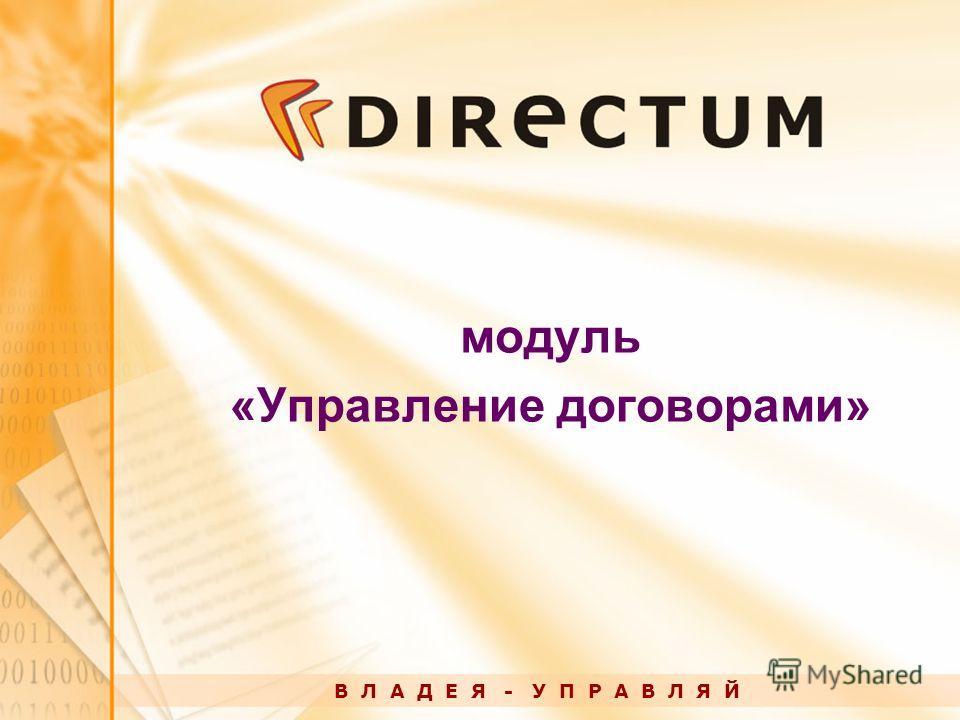 модуль «Управление договорами» В Л А Д Е Я - У П Р А В Л Я Й