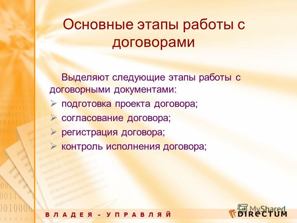 Основные этапы работы с договорами Выделяют следующие этапы работы с договорными документами: подготовка проекта договора; согласование договора; регистрация договора; контроль исполнения договора; В Л А Д Е Я - У П Р А В Л Я Й