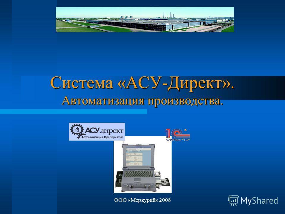 ООО «Меркурий» 2008 Система «АСУ-Директ». Автоматизация производства.