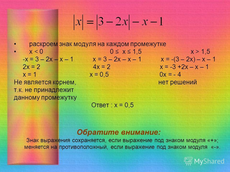 раскроем знак модуля на каждом промежутке х 1,5 -x = 3 – 2x – x – 1 х = 3 – 2 х – х – 1 х = -(3 – 2 х) – х – 1 2x = 2 4 х = 2 х = -3 +2 х – х – 1 х = 1 х = 0,5 0 х = - 4 Не является корнем, нет решений т.к. не принадлежит данному промежутку Ответ : х