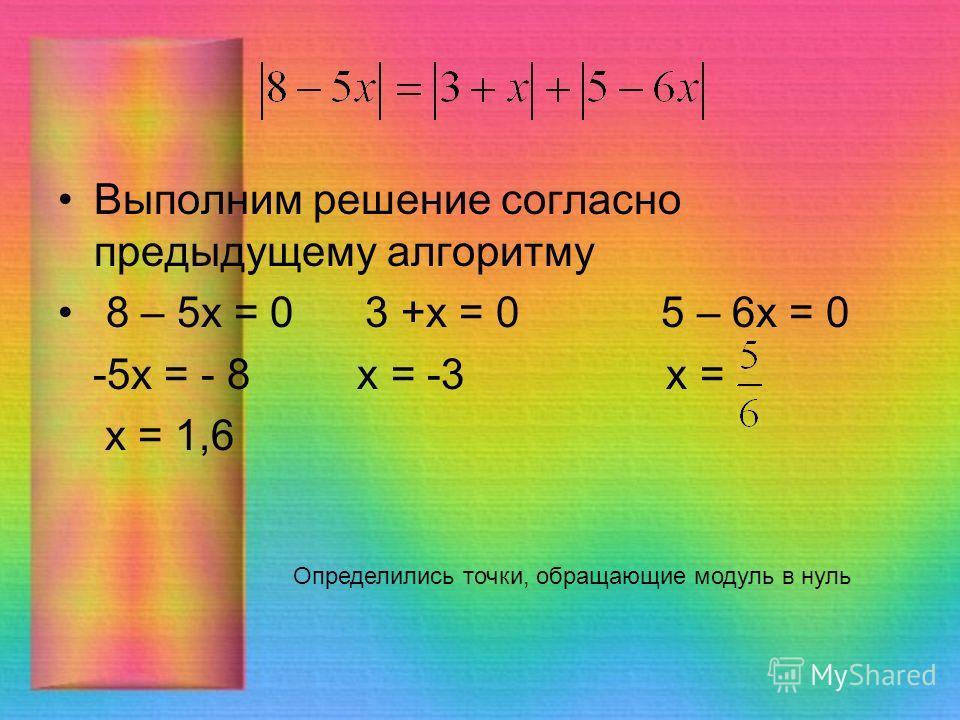Выполним решение согласно предыдущему алгоритму 8 – 5 х = 0 3 +х = 0 5 – 6 х = 0 -5 х = - 8 х = -3 х = х = 1,6 Определились точки, обращающие модуль в нуль