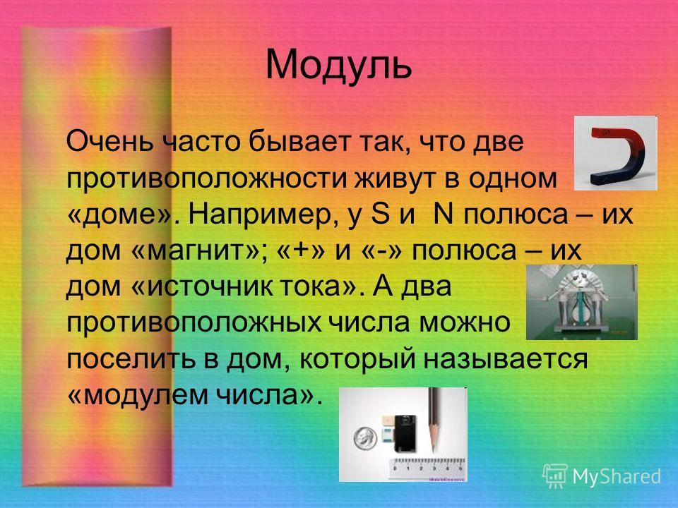 Очень часто бывает так, что две противоположности живут в одном «доме». Например, у S и N полюса – их дом «магнит»; «+» и «-» полюса – их дом «источник тока». А два противоположных числа можно поселить в дом, который называется «модулем числа». Модул