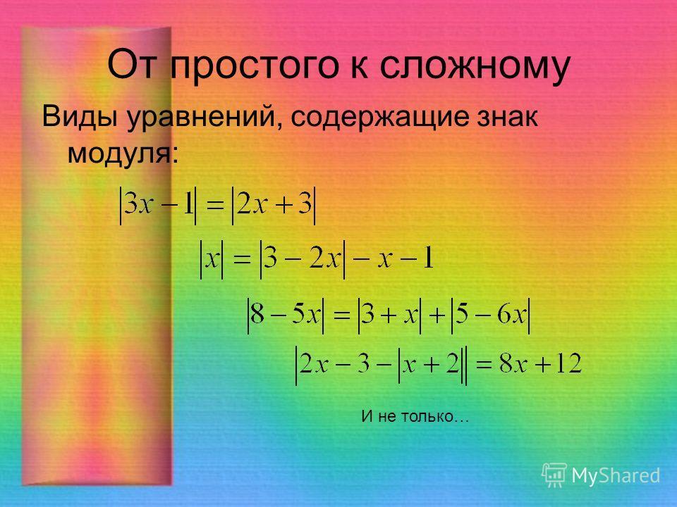 От простого к сложному Виды уравнений, содержащие знак модуля: И не только…