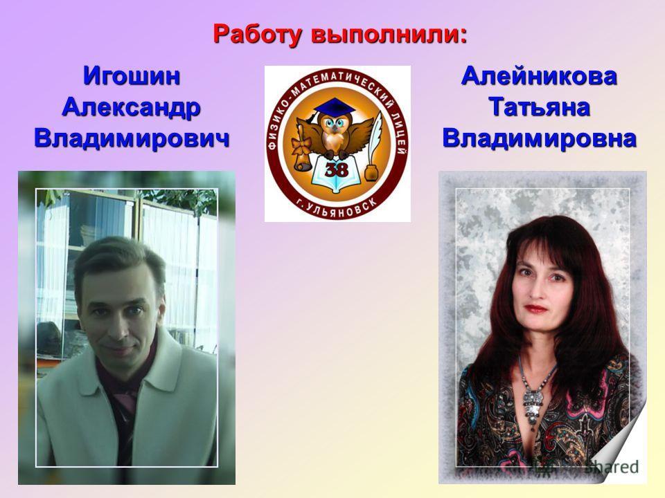 Работу выполнили: Игошин Александр Владимирович Алейникова Татьяна Владимировна