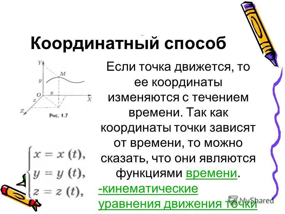 Координатный способ Если точка движется, то ее координаты изменяются с течением времени. Так как координаты точки зависят от времени, то можно сказать, что они являются функциями времени. времени -кинематические уравнения движения точки