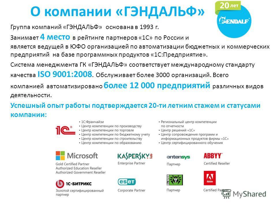 О компании «ГЭНДАЛЬФ» Группа компаний «ГЭНДАЛЬФ» основана в 1993 г. Занимает 4 место в рейтинге партнеров «1С» по России и является ведущей в ЮФО организацией по автоматизации бюджетных и коммерческих предприятий на базе программных продуктов «1С:Пре