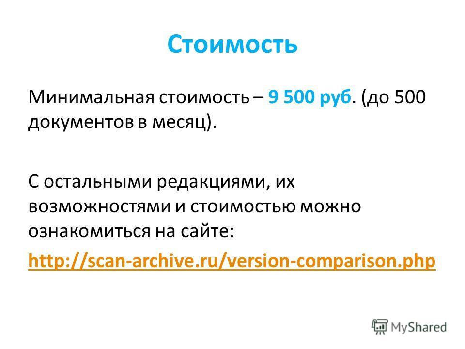 Стоимость Минимальная стоимость – 9 500 руб. (до 500 документов в месяц). С остальными редакциями, их возможностями и стоимостью можно ознакомиться на сайте: http://scan-archive.ru/version-comparison.php