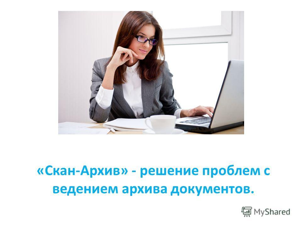 «Скан-Архив» - решение проблем с ведением архива документов.