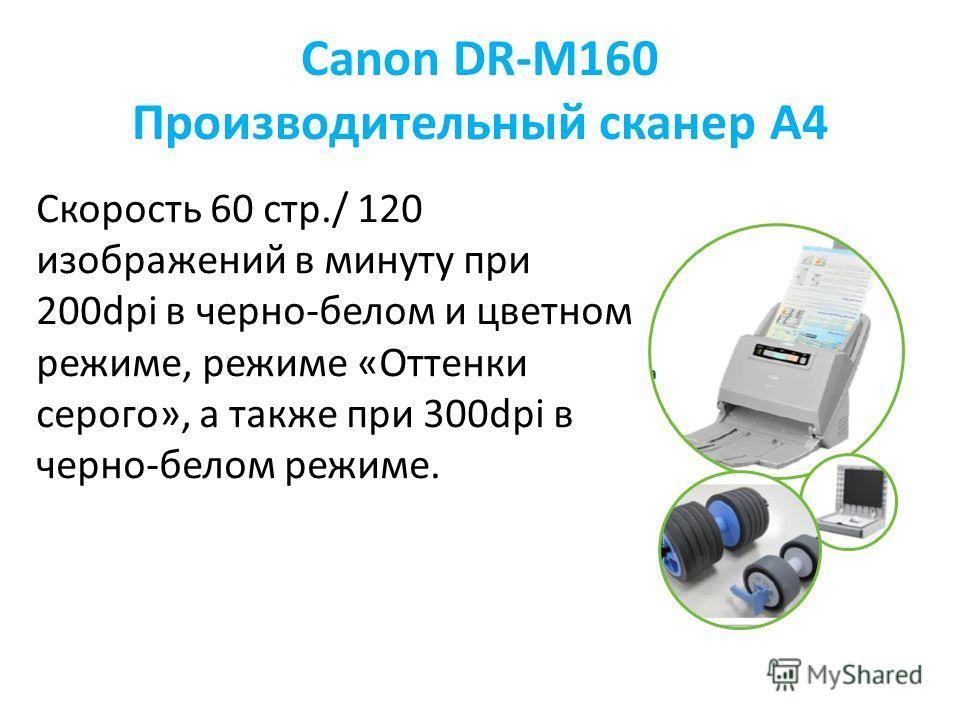 Canon DR-M160 Производительный сканер А4 Скорость 60 стр./ 120 изображений в минуту при 200dpi в черно-белом и цветном режиме, режиме «Оттенки серого», а также при 300dpi в черно-белом режиме.