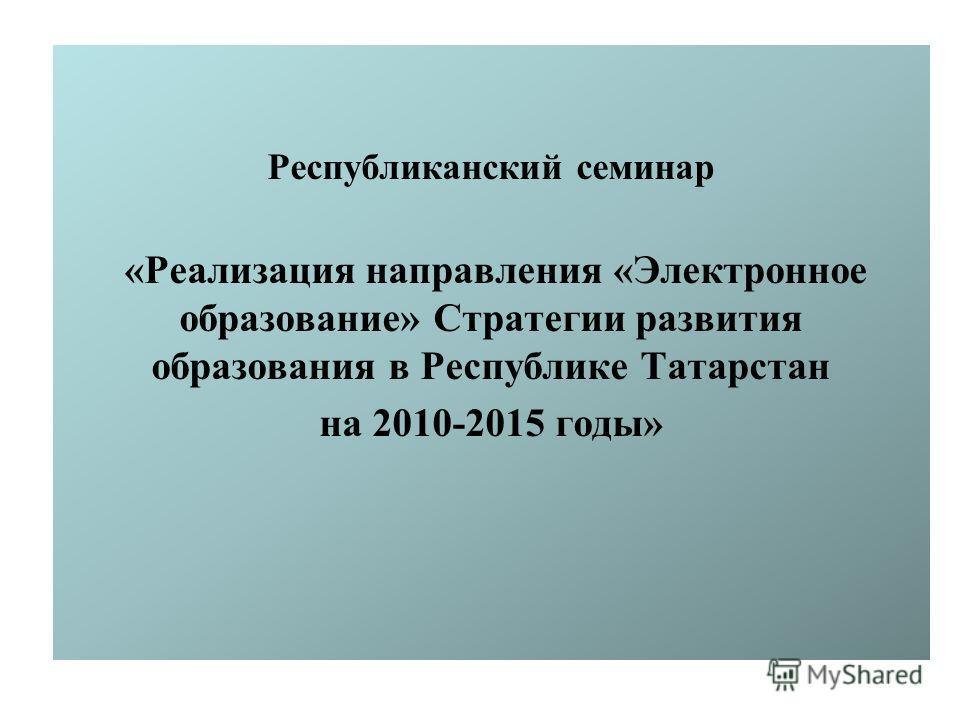 Республиканский семинар «Реализация направления «Электронное образование» Стратегии развития образования в Республике Татарстан на 2010-2015 годы»