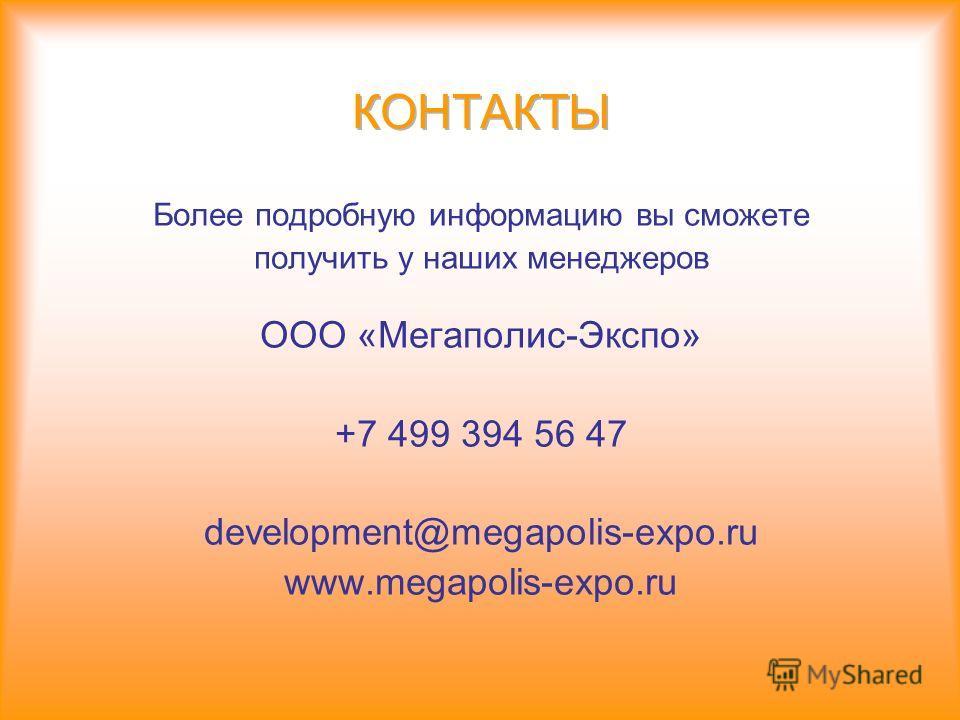 Более подробную информацию вы сможете получить у наших менеджеров ООО «Мегаполис-Экспо» +7 499 394 56 47 development@megapolis-expo.ru www.megapolis-expo.ru