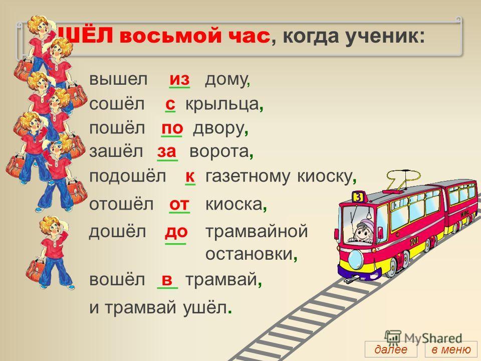 ШЁЛ восьмой час, когда ученик: вышелиздому, сошёлскрыльца, пошёлподвору, зашёлзаворота, подошёлкгазетному киоску, отошёлоткиоска, дошёлдотрамвайной остановки, вошёлвтрамвай, и трамвай ушёл. __ _ _ далеев меню
