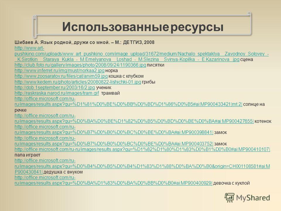 Использованные ресурсы Шибаев А. Язык родной, дружи со мной. – М.: ДЕТГИЗ, 2008 http://www.art- pushkino.com/uploads/www_art_pushkino_com/image_upload/31672/medium/Nachalo_spektaklya__Zavodnoy_Solovey_- _K.Sirotkin__Staraya_Kukla_-_M.Emelyanova__Losh