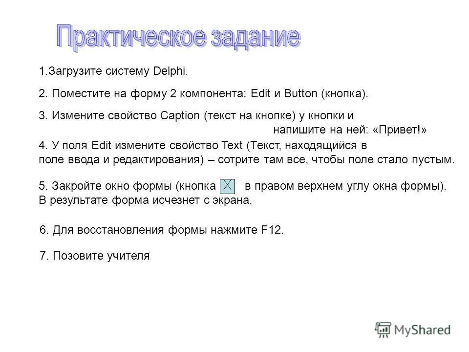1. Загрузите систему Delphi. 2. Поместите на форму 2 компонента: Edit и Button (кнопка). 3. Измените свойство Caption (текст на кнопке) у кнопки и напишите на ней: «Привет!» 4. У поля Edit измените свойство Text (Текст, находящийся в поле ввода и ред