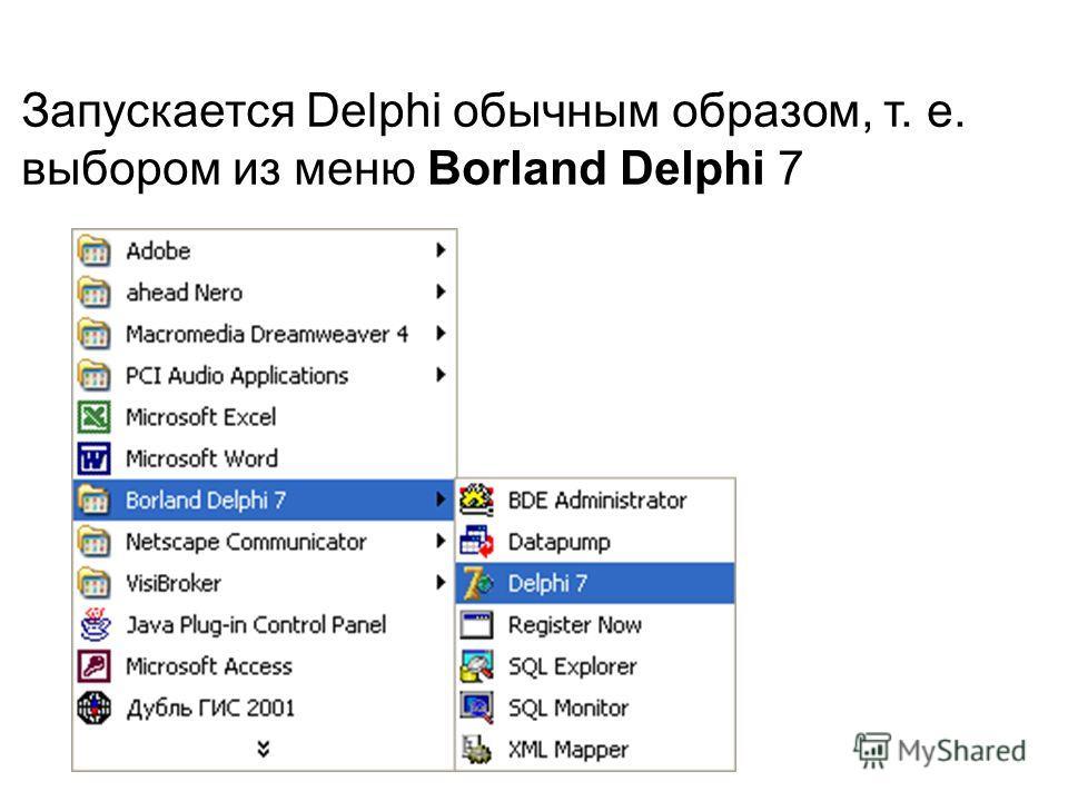 Запускается Delphi обычным образом, т. е. выбором из меню Borland Delphi 7