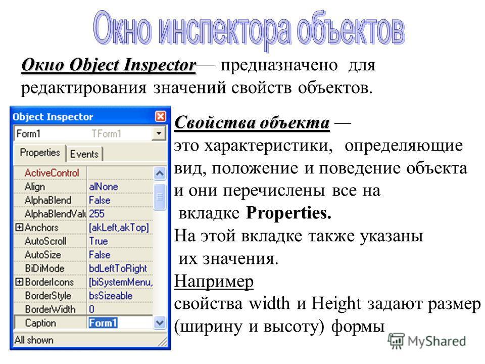 Окно Object Inspector Окно Object Inspector предназначено для редактирования значений свойств объектов. Свойства объекта Свойства объекта это характеристики, определяющие вид, положение и поведение объекта и они перечислены все на вкладке Properties.