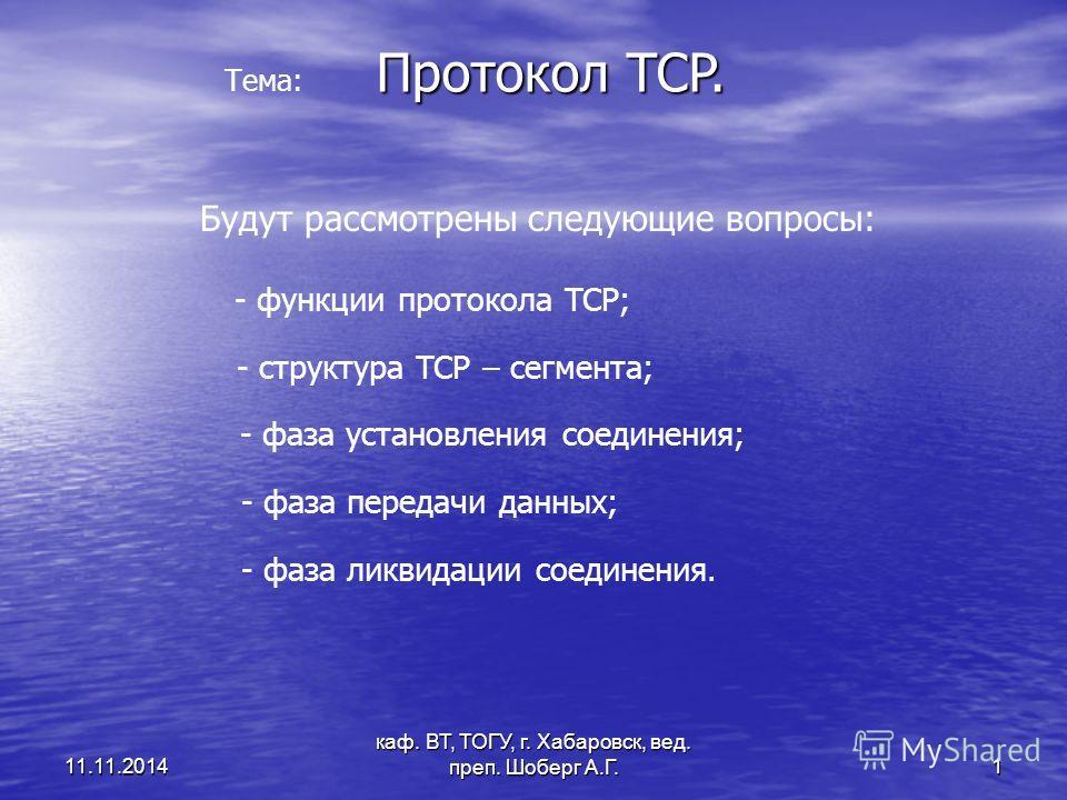 каф. ВТ, ТОГУ, г. Хабаровск, вед. преп. Шоберг А.Г. 1 11.11.2014 Протокол TCP. Тема: Будут рассмотрены следующие вопросы: - функции протокола TCP; - структура TCP – сегмента; - фаза установления соединения; - фаза передачи данных; - фаза ликвидации с