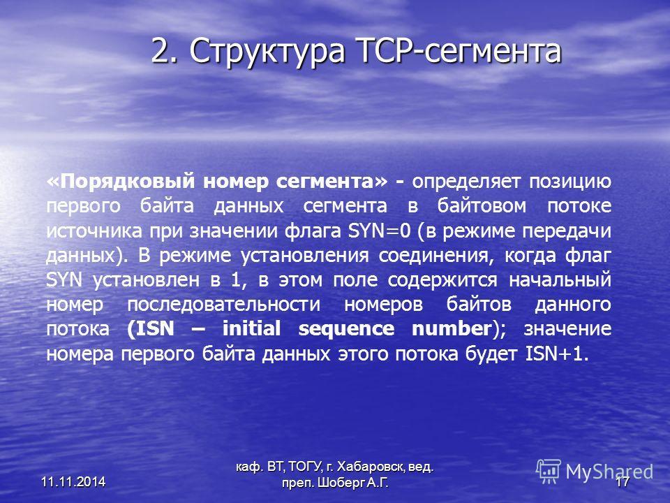 11.11.2014 каф. ВТ, ТОГУ, г. Хабаровск, вед. преп. Шоберг А.Г. 17 2. Структура TCP-сегмента «Порядковый номер сегмента» - определяет позицию первого байта данных сегмента в байтовом потоке источника при значении флага SYN=0 (в режиме передачи данных)