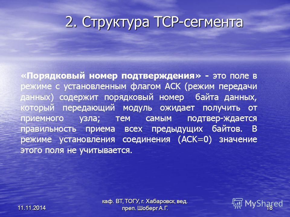 11.11.2014 каф. ВТ, ТОГУ, г. Хабаровск, вед. преп. Шоберг А.Г. 18 2. Структура TCP-сегмента «Порядковый номер подтверждения» - это поле в режиме с установленным флагом ACK (режим передачи данных) содержит порядковый номер байта данных, который переда