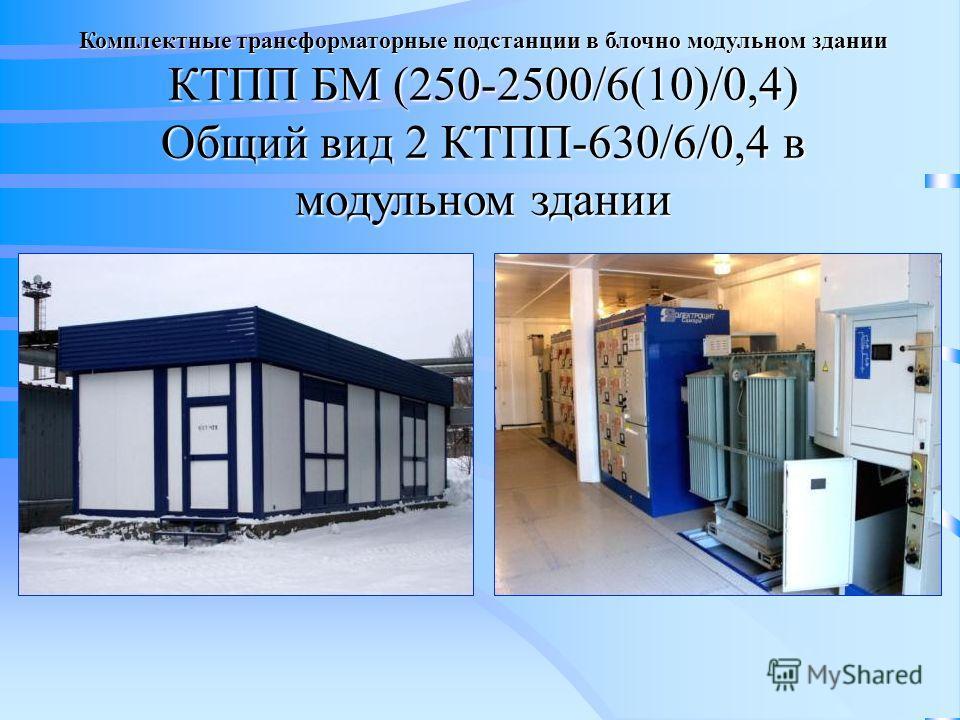 Комплектные трансформаторные подстанции в блочно модульном здании КТПП БМ (250-2500/6(10)/0,4) Общий вид 2 КТПП-630/6/0,4 в модульном здании