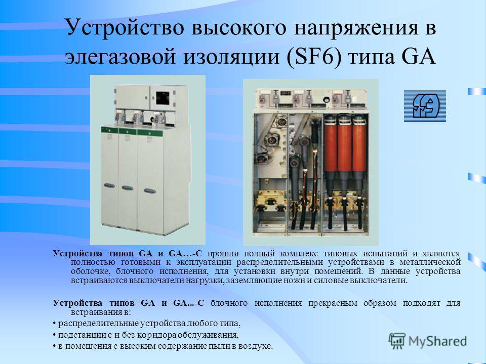 Устройство высокого напряжения в элегазовой изоляции (SF6) типа GA Устройства типов GA и GA…-C прошли полный комплекс типовых испытаний и являются полностью готовыми к эксплуатации распределительными устройствами в металлической оболочке, блочного ис