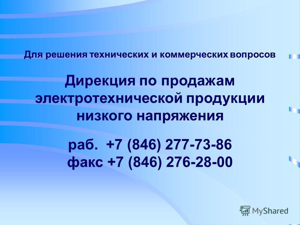 Для решения технических и коммерческих вопросов Дирекция по продажам электротехнической продукции низкого напряжения раб. +7 (846) 277-73-86 факс +7 (846) 276-28-00