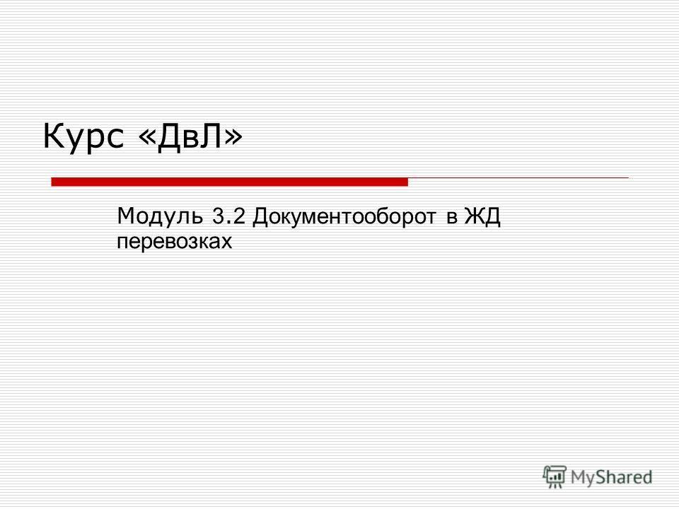 Курс « ДвЛ » Модуль 3. 2 Документооборот в ЖД перевозках