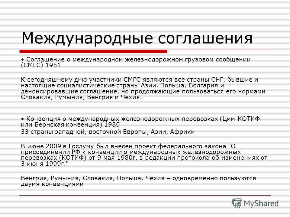 Международные соглашения Соглашение о международном железнодорожном грузовом сообщении (СМГС) 1951 К сегодняшнему дню участники СМГС являются все страны СНГ, бывшие и настоящие социалистические страны Азии, Польша, Болгария и денонсировавшие соглашен